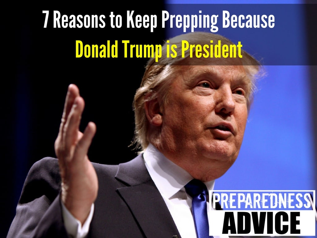 7 Reasons to Keep Prepping Because Donald Trump is President